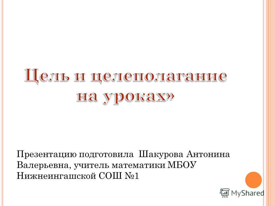 Презентацию подготовила Шакурова Антонина Валерьевна, учитель математики МБОУ Нижнеингашской СОШ 1