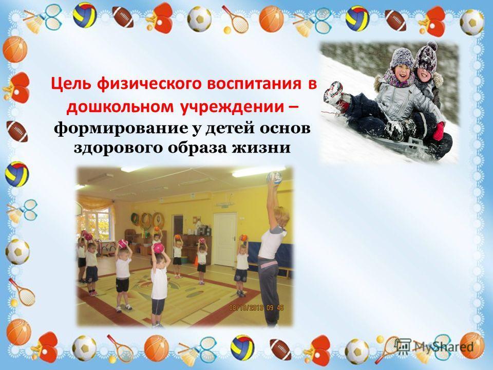 Цель физического воспитания в дошкольном учреждении – формирование у детей основ здорового образа жизни
