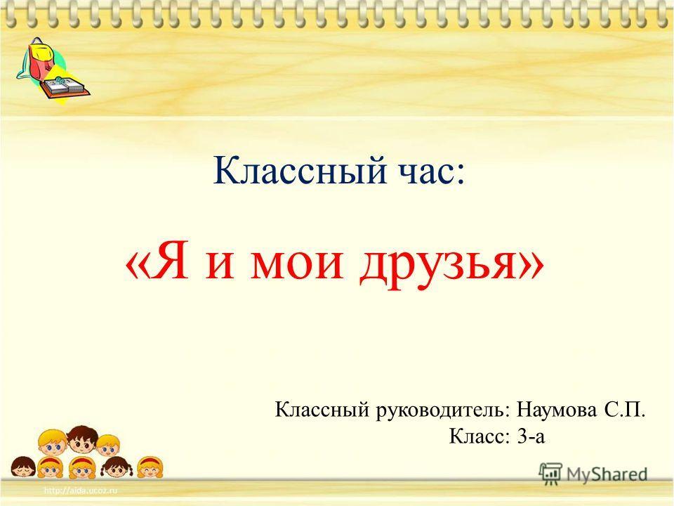 Классный час: «Я и мои друзья» Классный руководитель: Наумова С.П. Класс: 3-а
