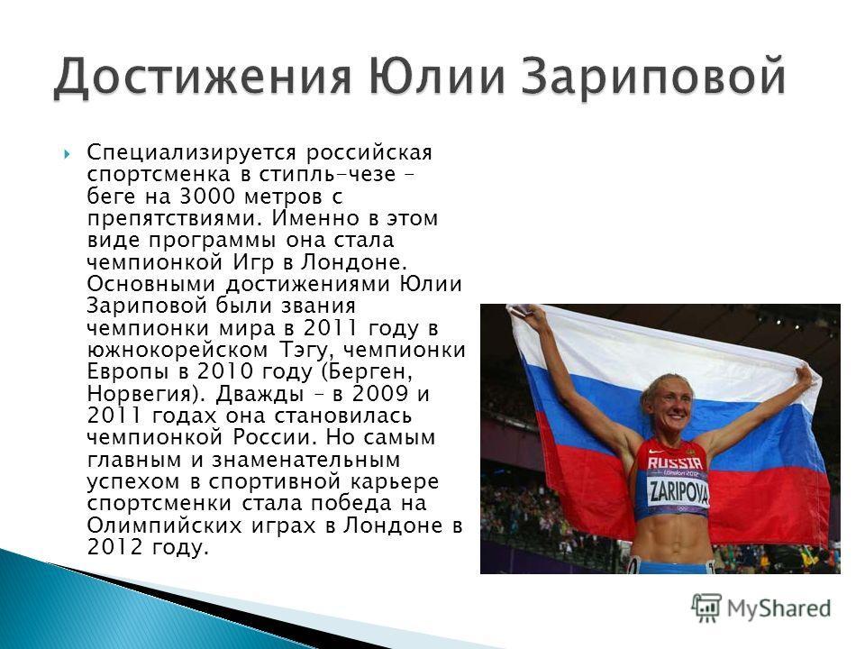 Специализируется российская спортсменка в стипль-чезе – беге на 3000 метров с препятствиями. Именно в этом виде программы она стала чемпионкой Игр в Лондоне. Основными достижениями Юлии Зариповой были звания чемпионки мира в 2011 году в южнокорейском