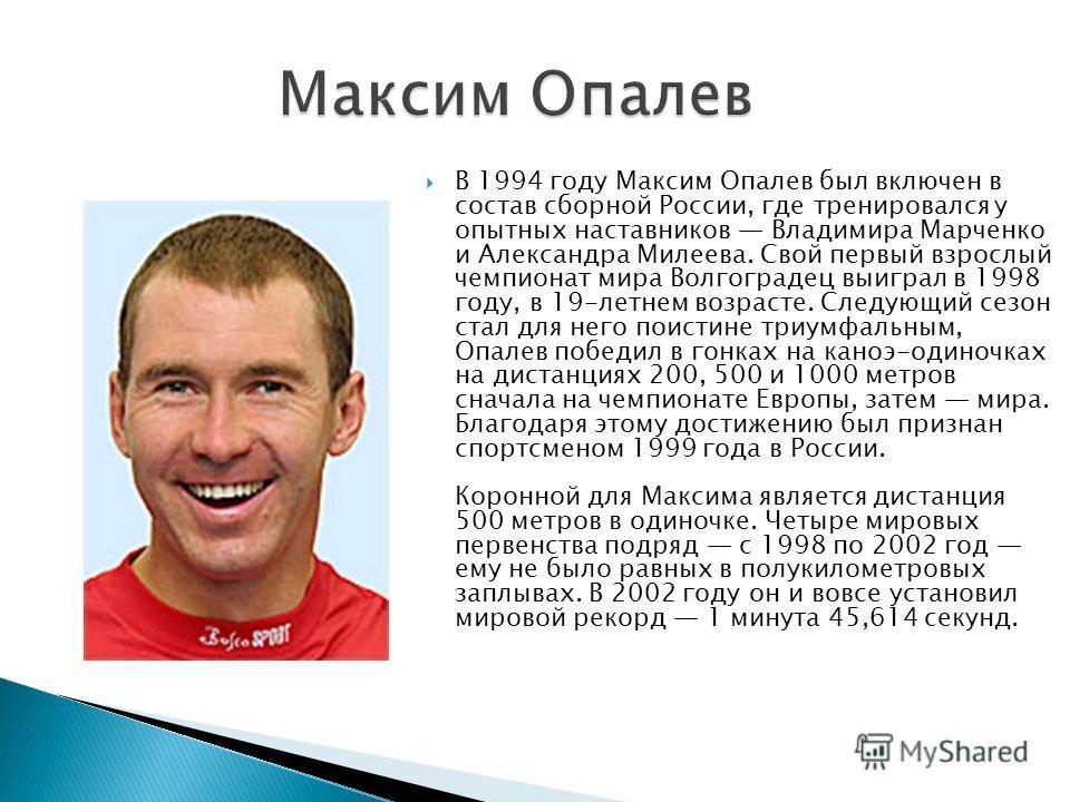 В 1994 году Максим Опалев был включен в состав сборной России, где тренировался у опытных наставников Владимира Марченко и Александра Милеева. Свой первый взрослый чемпионат мира Волгоградец выиграл в 1998 году, в 19-летнем возрасте. Следующий сезон