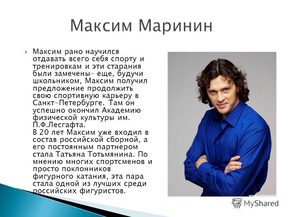 Максим рано научился отдавать всего себя спорту и тренировкам и эти старания были замечены– еще, будучи школьником, Максим получил предложение продолжить свою спортивную карьеру в Санкт-Петербурге. Там он успешно окончил Академию физической культуры
