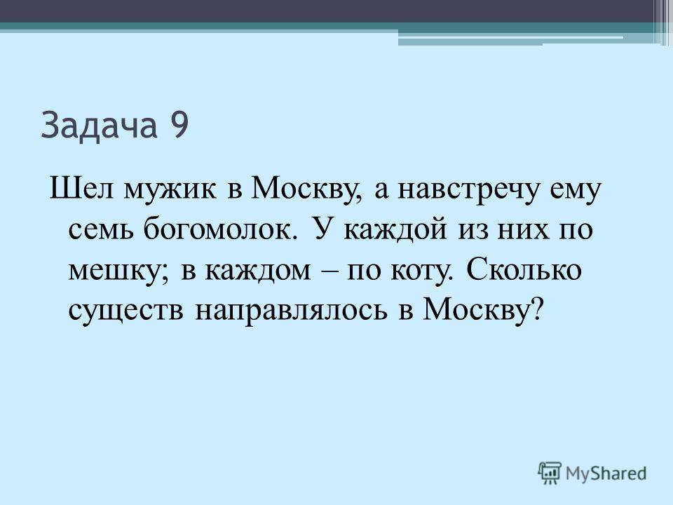 Задача 9 Шел мужик в Москву, а навстречу ему семь богомолок. У каждой из них по мешку; в каждом – по коту. Сколько существ направлялось в Москву?