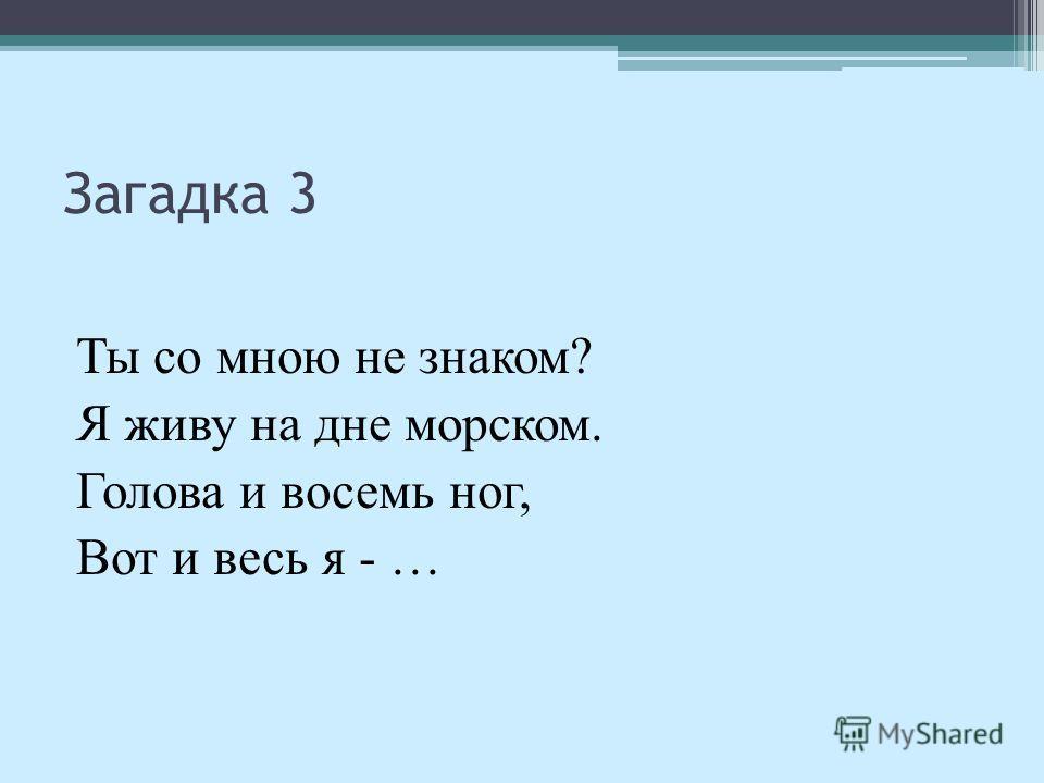 Загадка 3 Ты со мною не знаком? Я живу на дне морском. Голова и восемь ног, Вот и весь я - …
