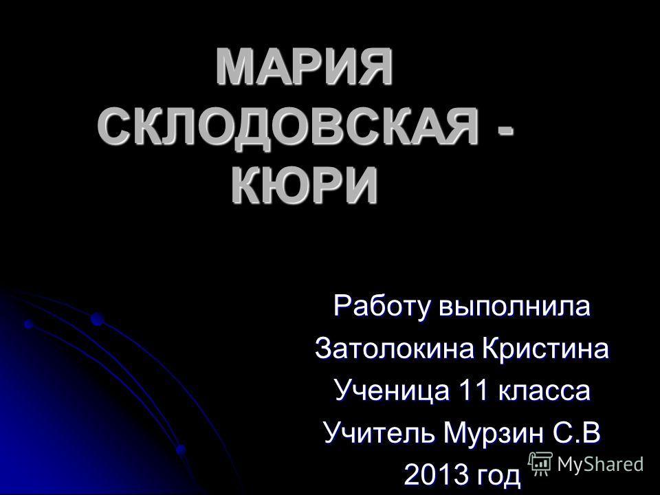 МАРИЯ СКЛОДОВСКАЯ - КЮРИ Работу выполнила Затолокина Кристина Ученица 11 класса Учитель Мурзин С.В 2013 год