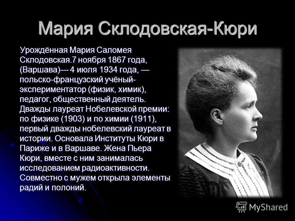 Мария Склодовская-Кюри Урождённая Мария Саломея Склодовская.7 ноября 1867 года, (Варшава) 4 июля 1934 года, польско-французский учёный- экспериментатор (физик, химик), педагог, общественный деятель. Дважды лауреат Нобелевской премии: по физике (1903)