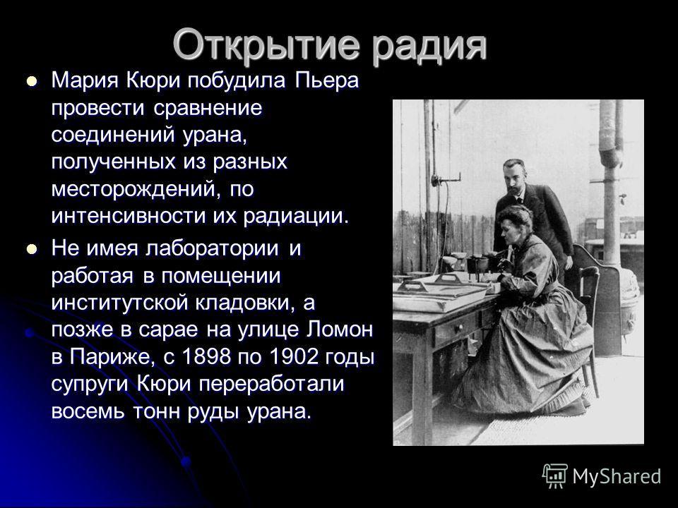Открытие радия Мария Кюри побудила Пьера провести сравнение соединений урана, полученных из разных месторождений, по интенсивности их радиации. Мария Кюри побудила Пьера провести сравнение соединений урана, полученных из разных месторождений, по инте