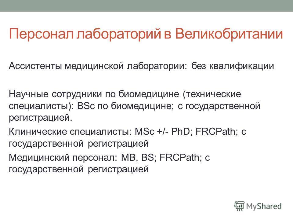 Персонал лабораторий в Великобритании Ассистенты медицинской лаборатории: без квалификации Научные сотрудники по биомедицине (технические специалисты): BSc по биомедицине; с государственной регистрацией. Клинические специалисты: MSc +/- PhD; FRCPath;