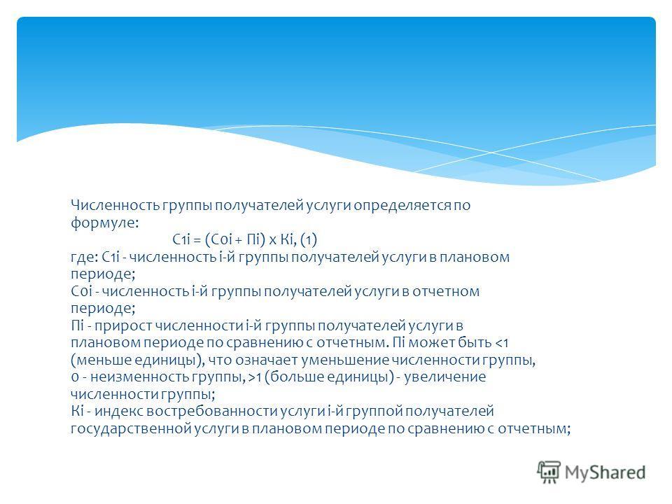 Численность группы получателей услуги определяется по формуле: С1i = (С0i + Пi) x Кi, (1) где: С1i - численность i-й группы получателей услуги в плановом периоде; С0i - численность i-й группы получателей услуги в отчетном периоде; Пi - прирост числен