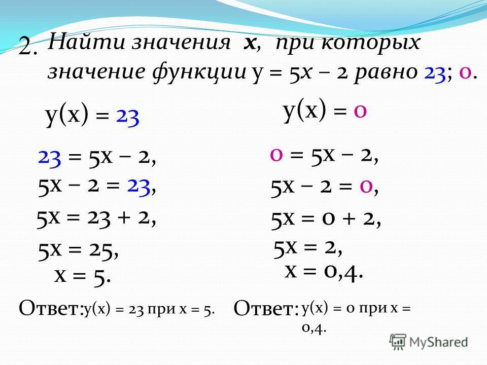 1. Дана функция у = 5х – 2.Найдите значения функции, при значении аргумента равном 0; 2; -3 Найти: у(2) = у(-3) = 5·2 - 2 = 10 – 2 = 8 5·(-3) - 2 = -15 - 2 = -17 1.