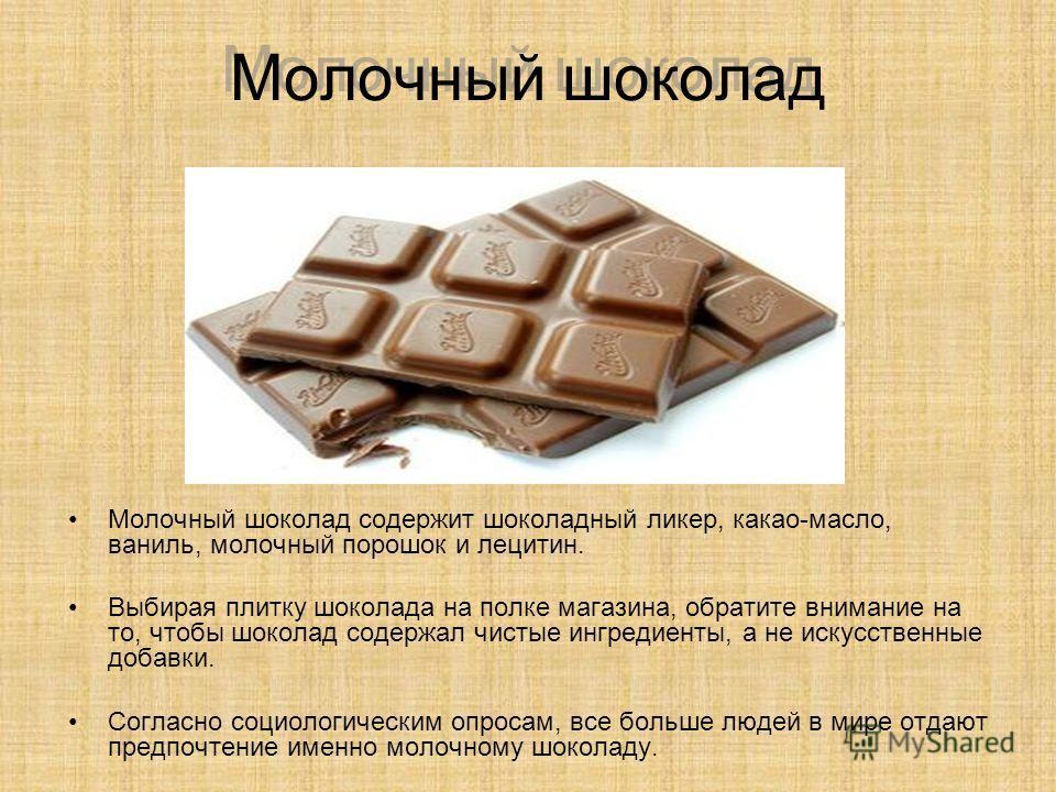 Молочный шоколад Молочный шоколад содержит шоколадный ликер, какао-масло, ваниль, молочный порошок и лецитин. Выбирая плитку шоколада на полке магазина, обратите внимание на то, чтобы шоколад содержал чистые ингредиенты, а не искусственные добавки. С