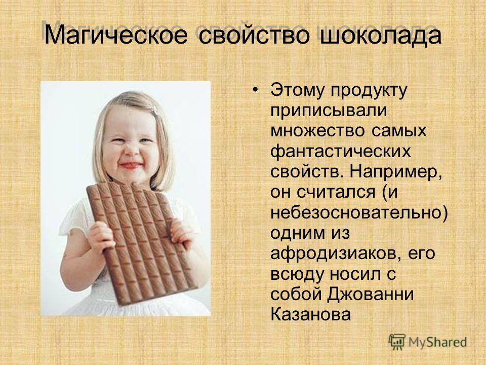 Магическое свойство шоколада Этому продукту приписывали множество самых фантастических свойств. Например, он считался (и небезосновательно) одним из афродизиаков, его всюду носил с собой Джованни Казанова