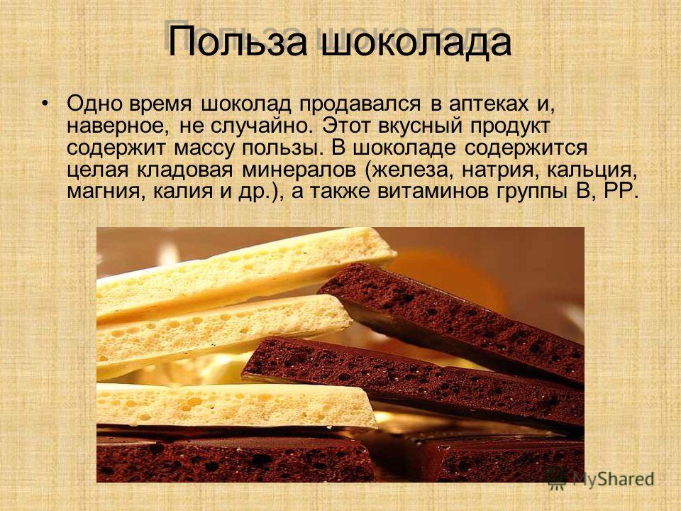 Польза шоколада Одно время шоколад продавался в аптеках и, наверное, не случайно. Этот вкусный продукт содержит массу пользы. В шоколаде содержится целая кладовая минералов (железа, натрия, кальция, магния, калия и др.), а также витаминов группы В, P