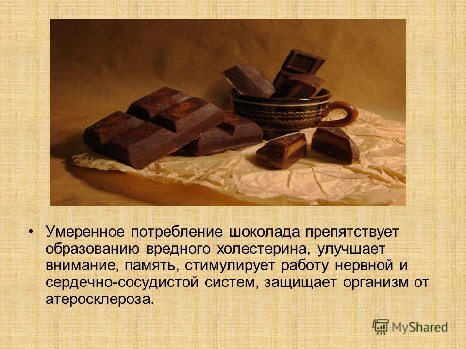 Умеренное потребление шоколада препятствует образованию вредного холестерина, улучшает внимание, память, стимулирует работу нервной и сердечно-сосудистой систем, защищает организм от атеросклероза.