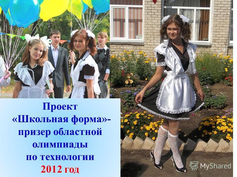 Проект «Школьная форма»- призер областной олимпиады по технологии 2012 год