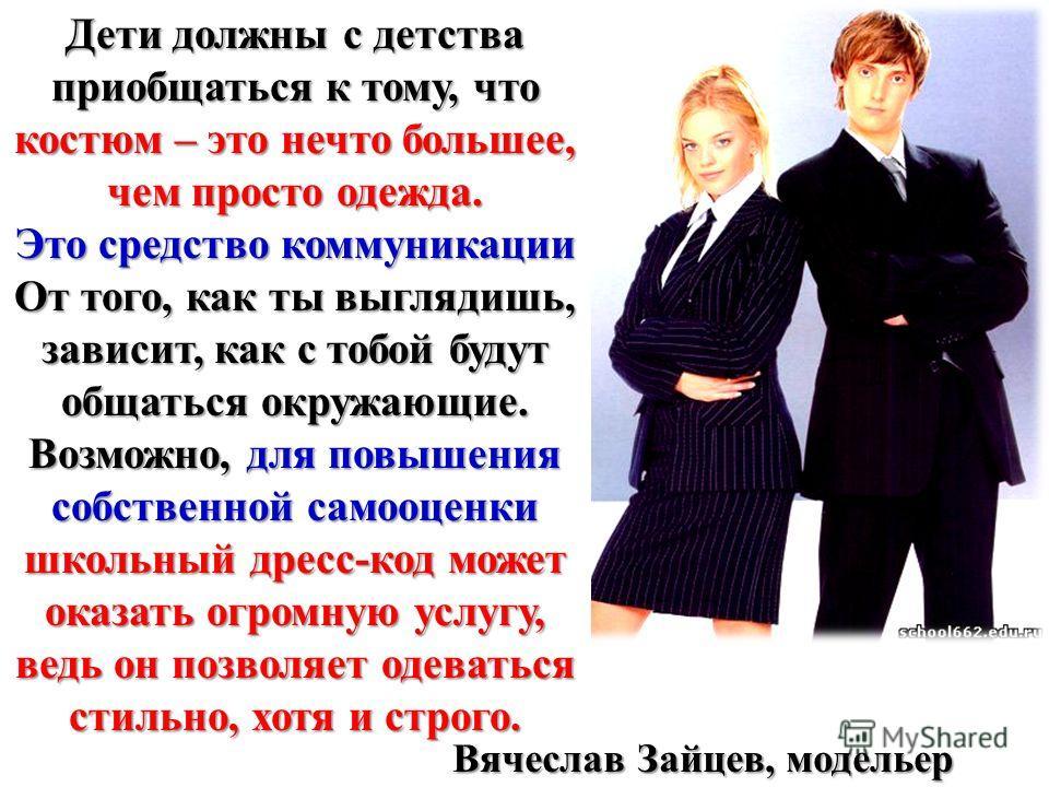 Вячеслав Зайцев Дети должны с детства приобщаться к тому, что костюм – это нечто большее, чем просто одежда. Это средство коммуникации От того, как ты выглядишь, зависит, как с тобой будут общаться окружающие. Возможно, для повышения собственной само