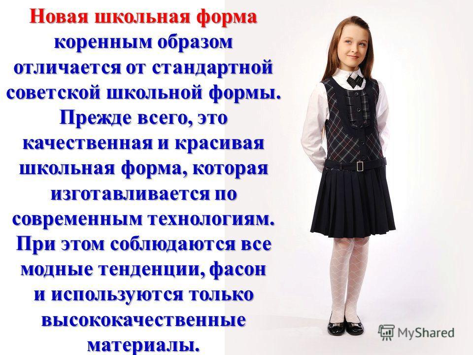Новая школьная форма коренным образом отличается от стандартной советской школьной формы. Прежде всего, это качественная и красивая школьная форма, которая изготавливается по современным технологиям. При этом соблюдаются все модные тенденции, фасон и