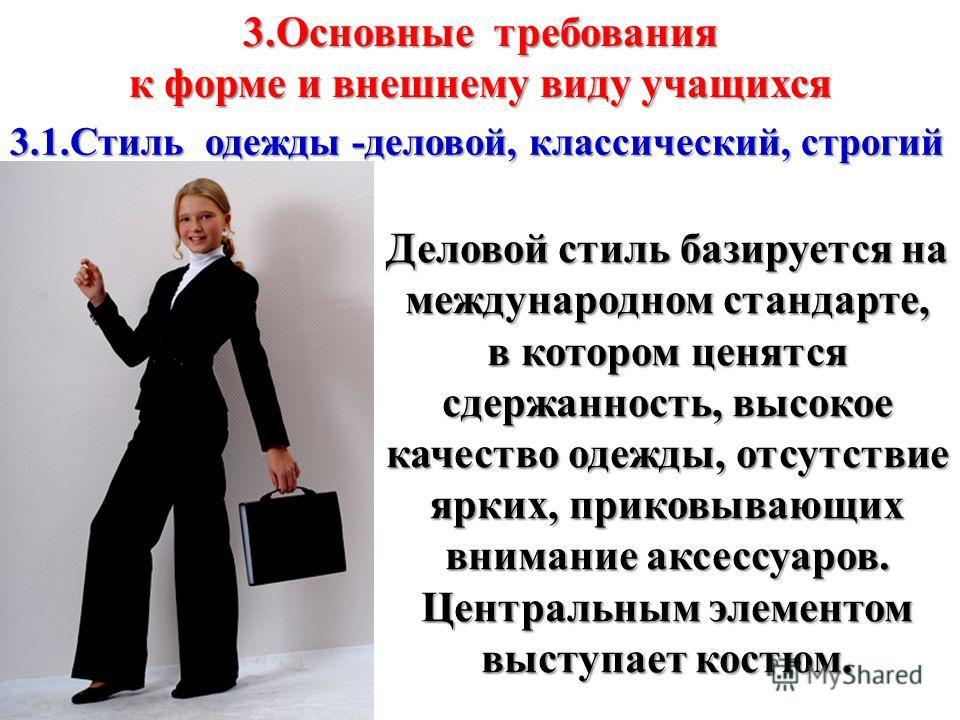3.Основные требования к форме и внешнему виду учащихся 3.1.Стиль одежды -деловой, классический, строгий Деловой стиль базируется на международном стандарте, в котором ценятся сдержанность, высокое качество одежды, отсутствие ярких, приковывающих вним