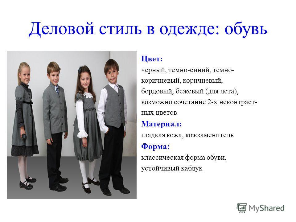 Деловой стиль в одежде: обувь Цвет: черный, темно-синий, темно- коричневый, бордовый, бежевый (для лета), возможно сочетание 2-х неконтраст- ных цветов Материал: гладкая кожа, кожзаменитель Форма: классическая форма обуви, устойчивый каблук