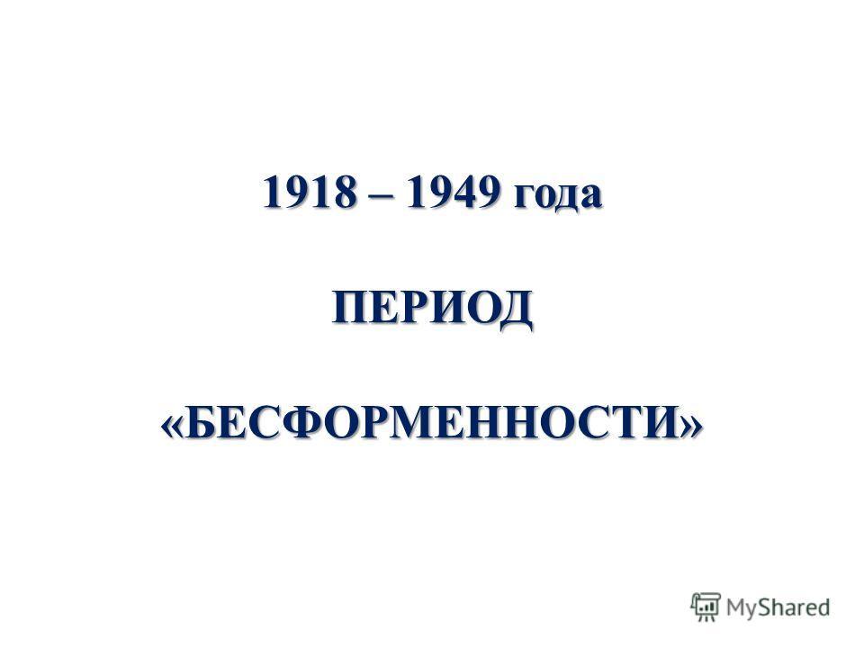 1918 – 1949 года ПЕРИОД «БЕСФОРМЕННОСТИ»