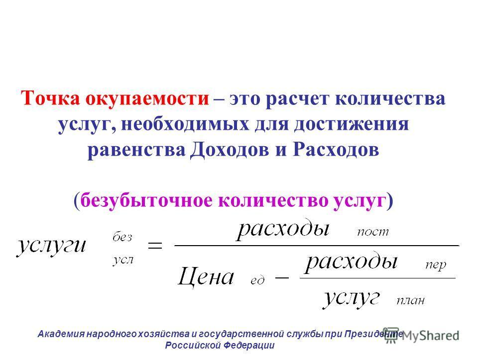 Точка окупаемости – это расчет количества услуг, необходимых для достижения равенства Доходов и Расходов (безубыточное количество услуг) Академия народного хозяйства и государственной службы при Президенте Российской Федерации
