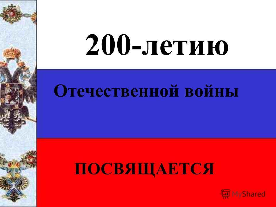 200-летию Отечественной войны ПОСВЯЩАЕТСЯ