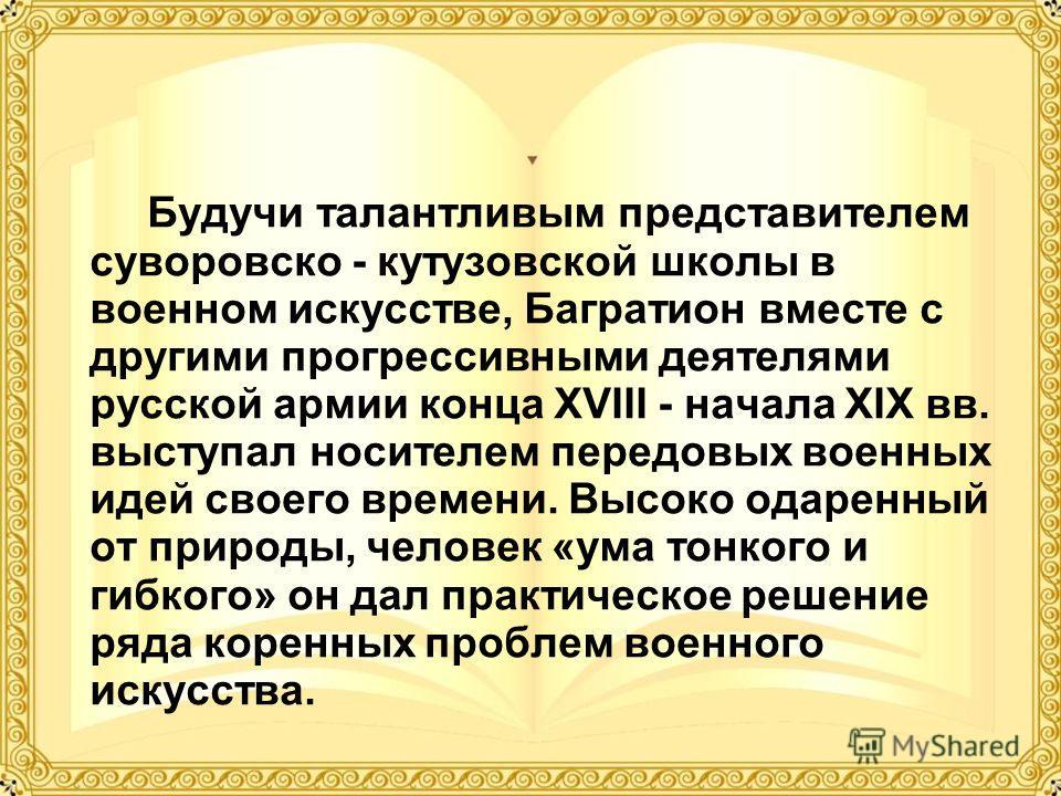 Будучи талантливым представителем суворовско - кутузовской школы в военном искусстве, Багратион вместе с другими прогрессивными деятелями русской армии конца XVIII - начала XIX вв. выступал носителем передовых военных идей своего времени. Высоко одар