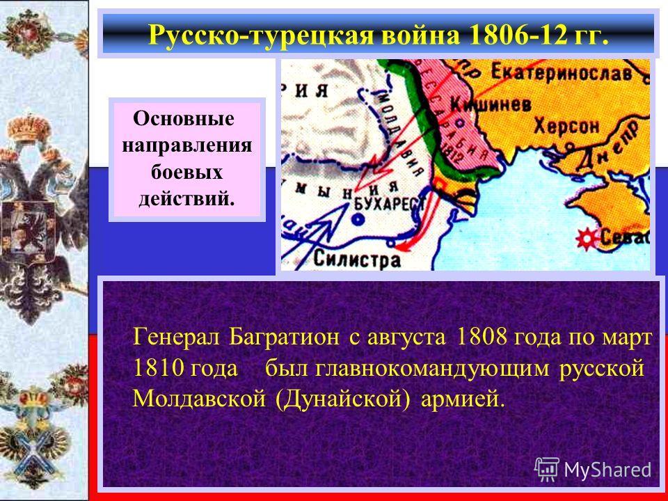 Генерал Багратион с августа 1808 года по март 1810 года был главнокомандующим русской Молдавской (Дунайской) армией. Русско-турецкая война 1806-12 гг. Основные направления боевых действий.
