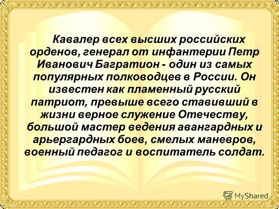 Кавалер всех высших российских орденов, генерал от инфантерии Петр Иванович Багратион - один из самых популярных полководцев в России. Он известен как пламенный русский патриот, превыше всего ставивший в жизни верное служение Отечеству, большой масте