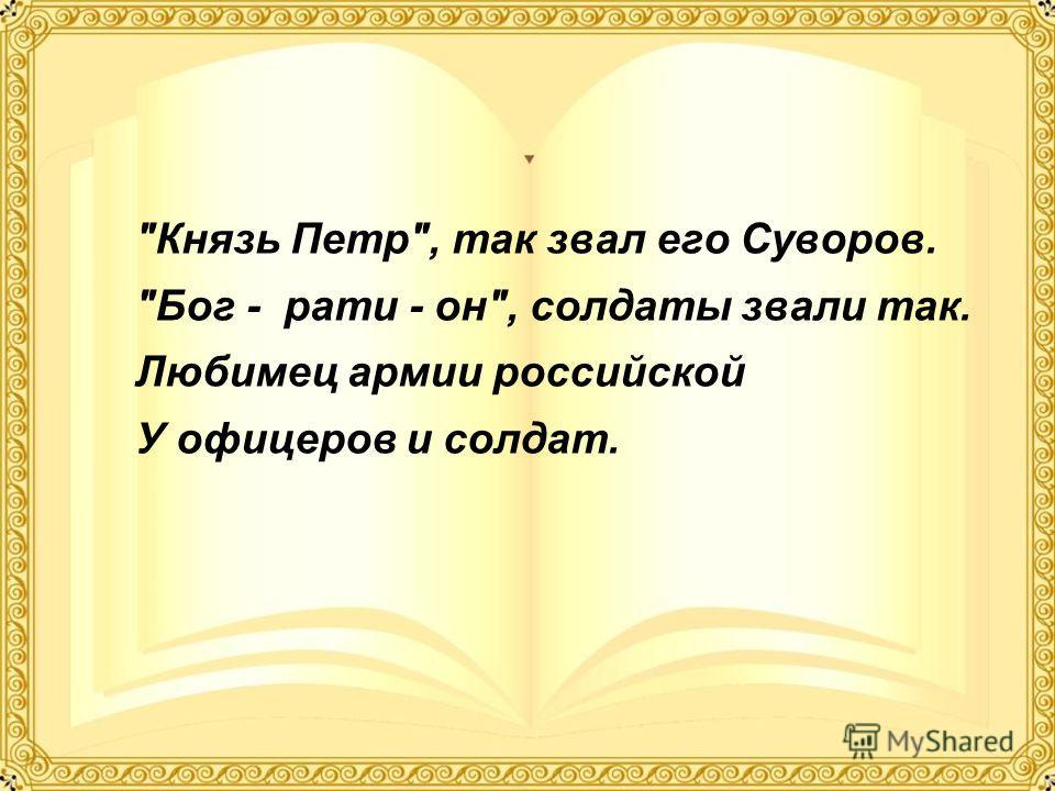 Князь Петр, так звал его Суворов. Бог - рати - он, солдаты звали так. Любимец армии российской У офицеров и солдат.