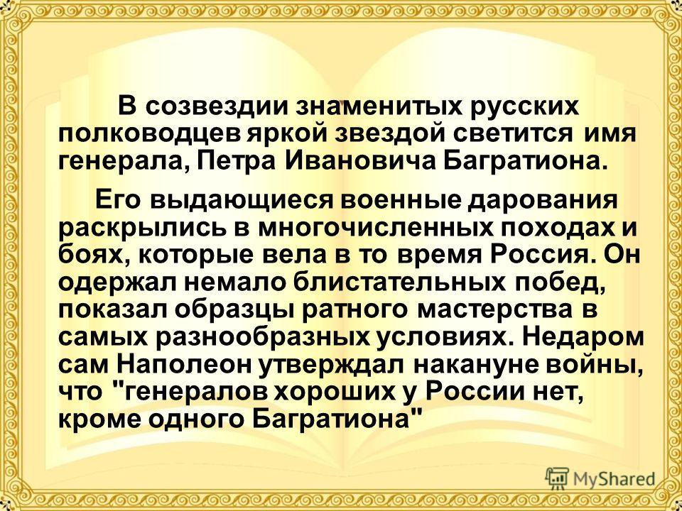 В созвездии знаменитых русских полководцев яркой звездой светится имя генерала, Петра Ивановича Багратиона. Его выдающиеся военные дарования раскрылись в многочисленных походах и боях, которые вела в то время Россия. Он одержал немало блистательных п