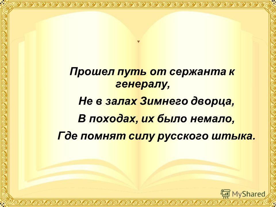 Прошел путь от сержанта к генералу, Не в залах Зимнего дворца, В походах, их было немало, Где помнят силу русского штыка.