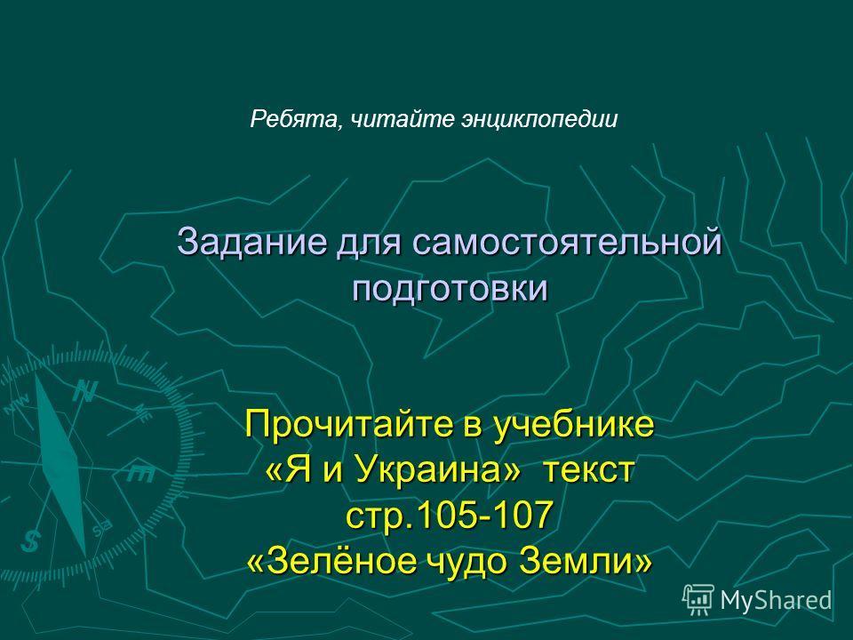 Ребята, читайте энциклопедии Задание для самостоятельной подготовки Прочитайте в учебнике «Я и Украина» текст стр.105-107 «Зелёное чудо Земли»
