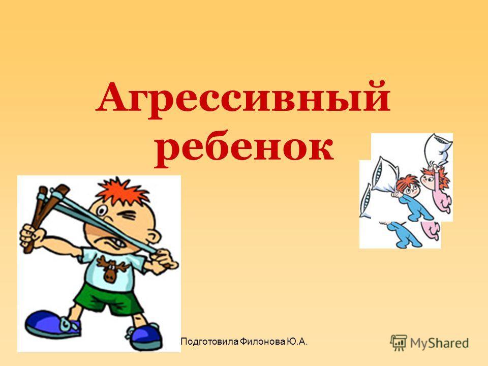 Агрессивный ребенок Подготовила Филонова Ю.А.