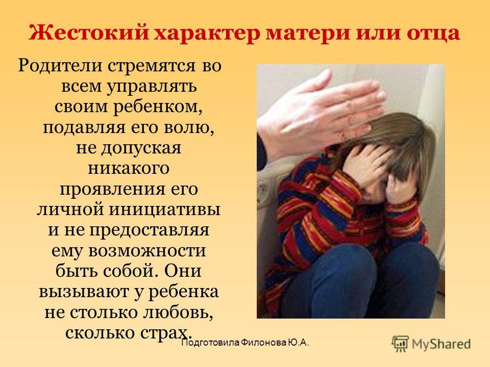 Жестокий характер матери или отца Родители стремятся во всем управлять своим ребенком, подавляя его волю, не допуская никакого проявления его личной инициативы и не предоставляя ему возможности быть собой. Они вызывают у ребенка не столько любовь, ск