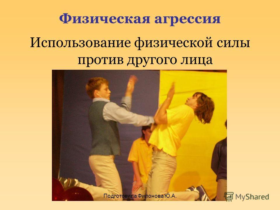 Физическая агрессия Использование физической силы против другого лица Подготовила Филонова Ю.А.