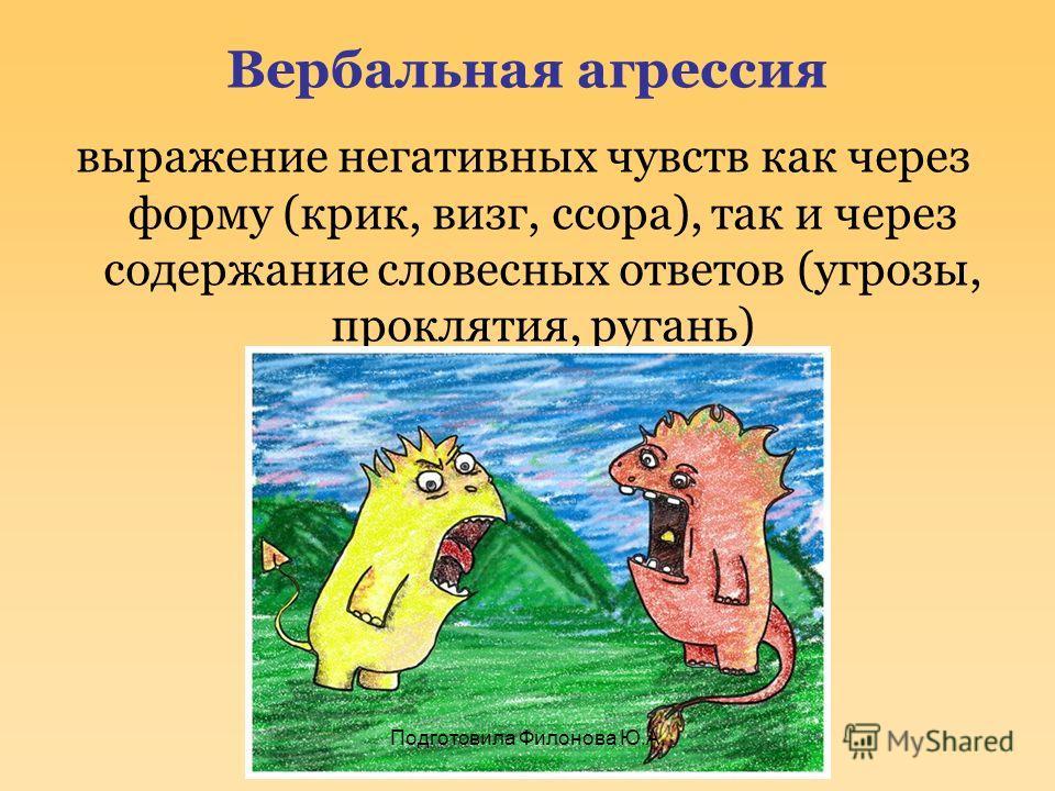 Вербальная агрессия выражение негативных чувств как через форму (крик, визг, ссора), так и через содержание словесных ответов (угрозы, проклятия, ругань) Подготовила Филонова Ю.А.