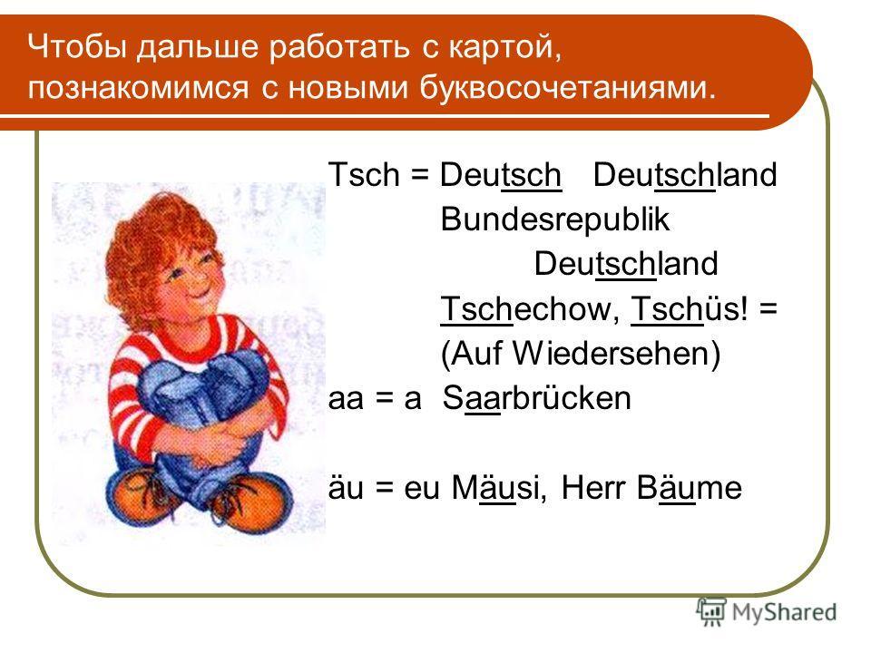 Чтобы дальше работать с картой, познакомимся с новыми буквосочетаниями. Tsch = Deutsch Deutschland Bundesrepublik Deutschland Tschechow, Tschüs! = (Auf Wiedersehen) aa = a Saarbrücken äu = eu Mäusi, Herr Bäume
