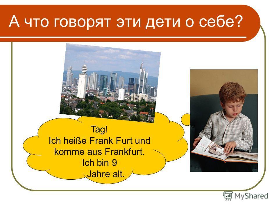 А что говорят эти дети о себе? Tag! Ich heiße Frank Furt und komme aus Frankfurt. Ich bin 9 Jahre alt.