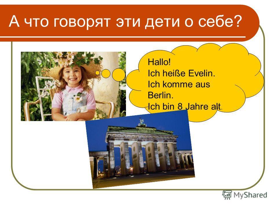 А что говорят эти дети о себе? Hallo! Ich heiße Evelin. Ich komme aus Berlin. Ich bin 8 Jahre alt.