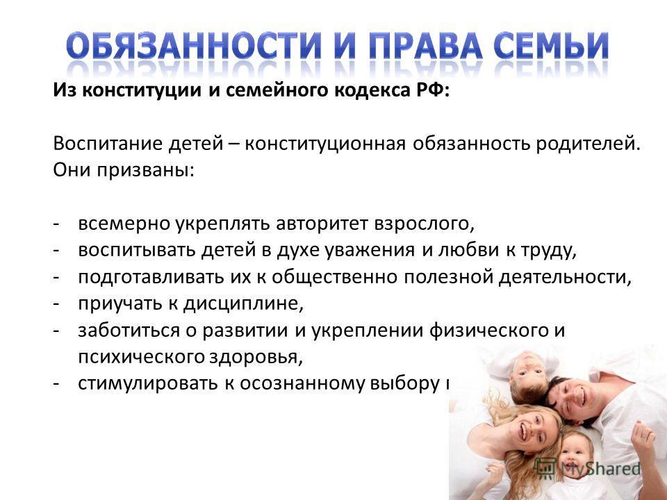 Из конституции и семейного кодекса РФ: Воспитание детей – конституционная обязанность родителей. Они призваны: -всемерно укреплять авторитет взрослого, -воспитывать детей в духе уважения и любви к труду, -подготавливать их к общественно полезной деят