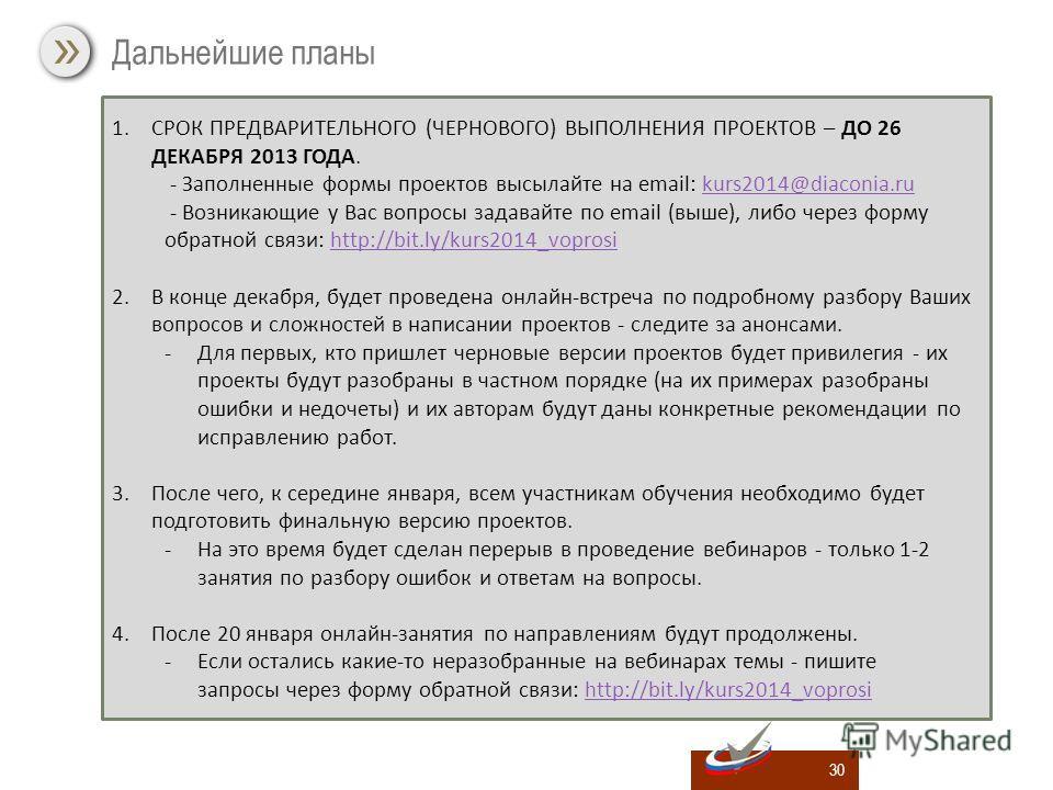 30 Дальнейшие планы 1.СРОК ПРЕДВАРИТЕЛЬНОГО (ЧЕРНОВОГО) ВЫПОЛНЕНИЯ ПРОЕКТОВ – ДО 26 ДЕКАБРЯ 2013 ГОДА. - Заполненные формы проектов высылайте на email: kurs2014@diaconia.rukurs2014@diaconia.ru - Возникающие у Вас вопросы задавайте по email (выше), ли