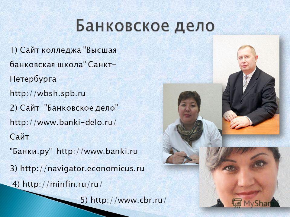 3) http://navigator.economicus.ru 1) Сайт колледжа Высшая банковская школа Санкт- Петербурга http://wbsh.spb.ru 2) Сайт Банковское дело http://www.banki-delo.ru/ Сайт Банки.ру http://www.banki.ru 5) http://www.cbr.ru/ 4) http://minfin.ru/ru/