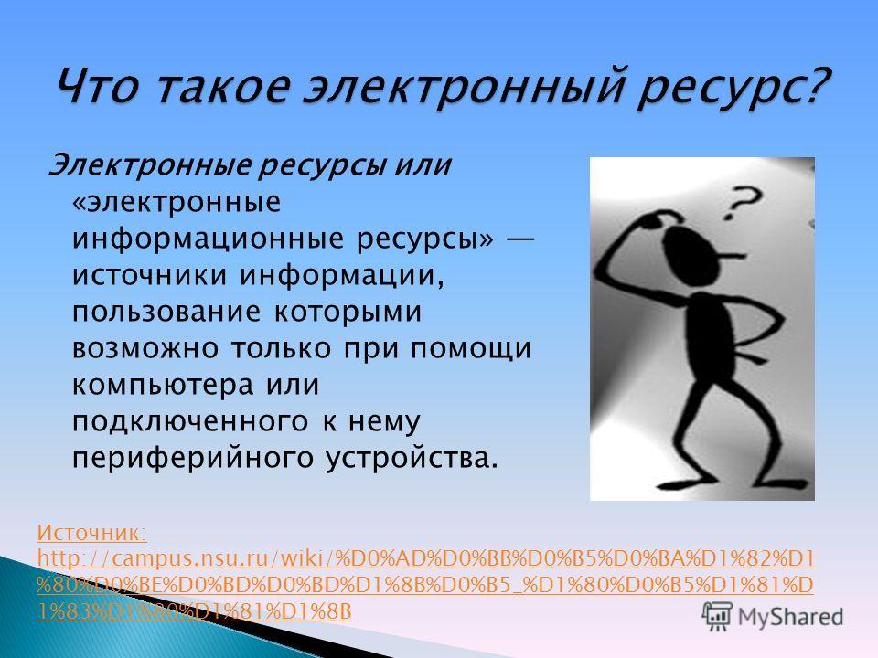 Электронные ресурсы или «электронные информационные ресурсы» источники информации, пользование которыми возможно только при помощи компьютера или подключенного к нему периферийного устройства. Источник: http://campus.nsu.ru/wiki/%D0%AD%D0%BB%D0%B5%D0