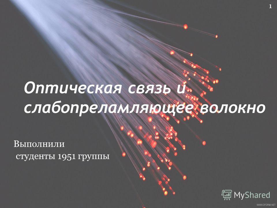 Оптическая связь и слабопреламляющее волокно 1 Выполнили студенты 1951 группы