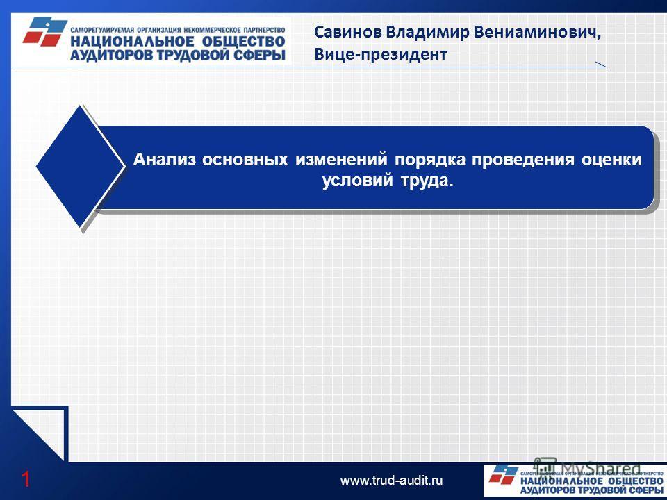 LOGO www.trud-audit.ru Анализ основных изменений порядка проведения оценки условий труда. 1 Савинов Владимир Вениаминович, Вице-президент