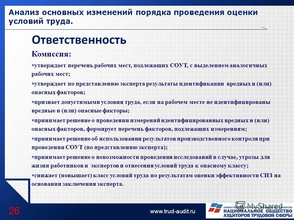 LOGO www.trud-audit.ru Анализ основных изменений порядка проведения оценки условий труда. 26 Ответственность Комиссия: утверждает перечень рабочих мест, подлежащих СОУТ, с выделением аналогичных рабочих мест; утверждает по представлению эксперта резу