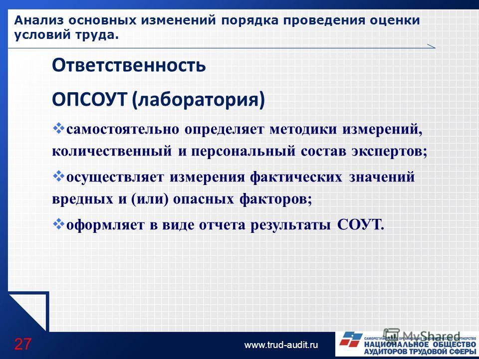 LOGO www.trud-audit.ru Анализ основных изменений порядка проведения оценки условий труда. 27 Ответственность ОПСОУТ (лаборатория) самостоятельно определяет методики измерений, количественный и персональный состав экспертов; осуществляет измерения фак
