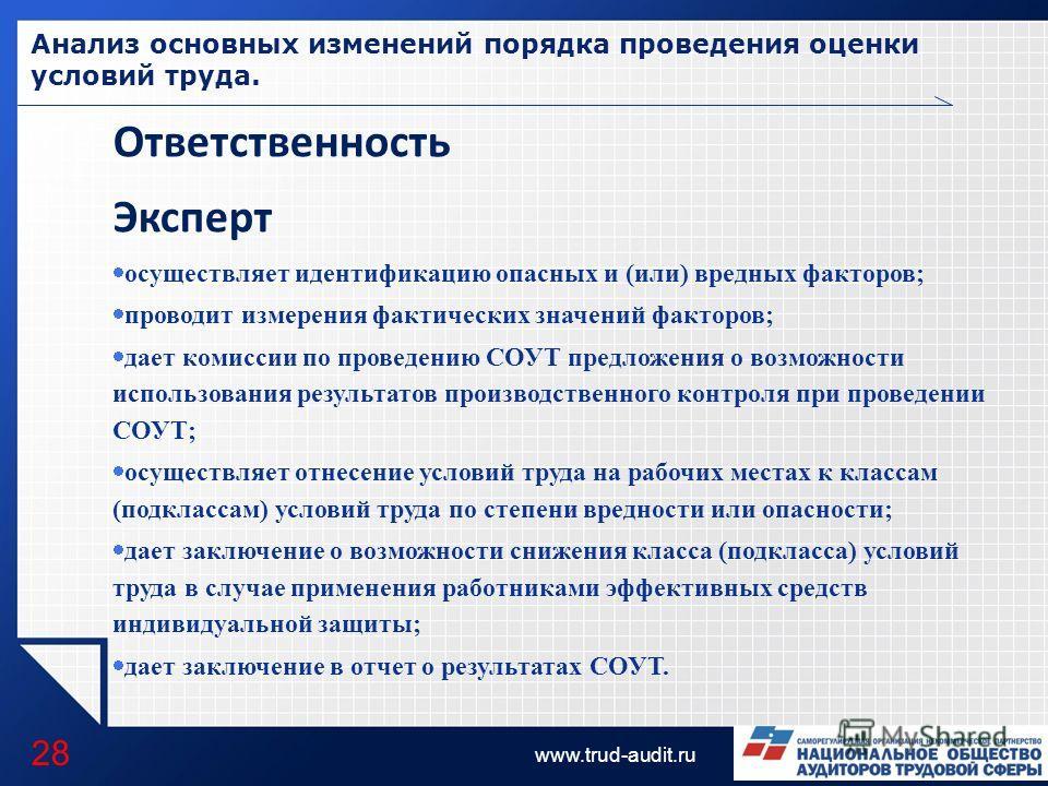 LOGO www.trud-audit.ru Анализ основных изменений порядка проведения оценки условий труда. 28 Ответственность Эксперт осуществляет идентификацию опасных и (или) вредных факторов; проводит измерения фактических значений факторов; дает комиссии по прове
