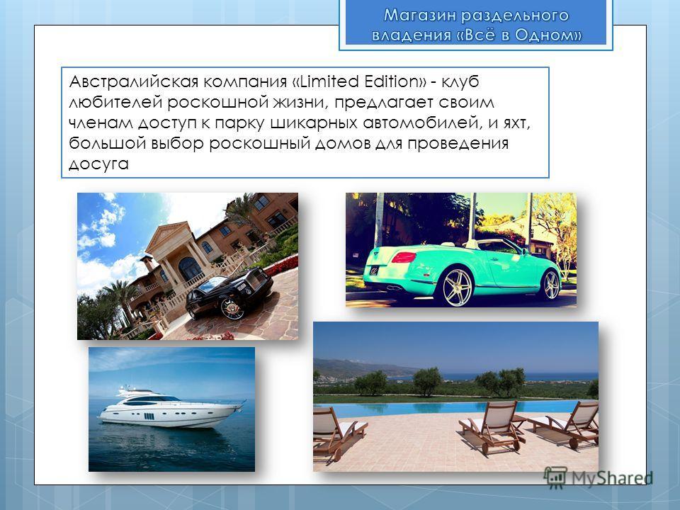 Австралийская компания «Limited Edition» - клуб любителей роскошной жизни, предлагает своим членам доступ к парку шикарных автомобилей, и яхт, большой выбор роскошный домов для проведения досуга